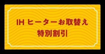 IHヒーターお取替え特別割引 タケモトデンキ